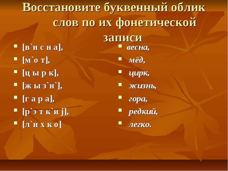 Восстановите буквенный облик слов по их фонетической записи [в`и с н а], [м`о...