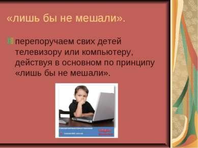 «лишь бы не мешали». перепоручаем свих детей телевизору или компьютеру, дейст...