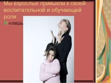 Мы взрослые привыкли к своей воспитательной и обучающей роли «лишь бы не меша...