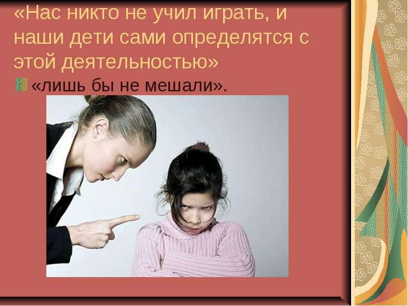 «Нас никто не учил играть, и наши дети сами определятся с этой деятельностью»...
