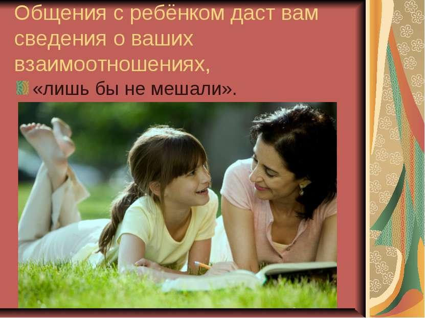 Общения с ребёнком даст вам сведения о ваших взаимоотношениях, «лишь бы не ме...