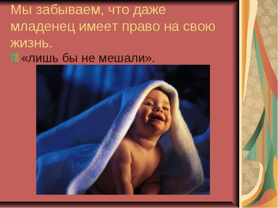 Мы забываем, что даже младенец имеет право на свою жизнь. «лишь бы не мешали».