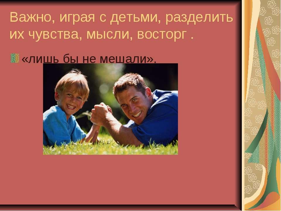Важно, играя с детьми, разделить их чувства, мысли, восторг . «лишь бы не меш...