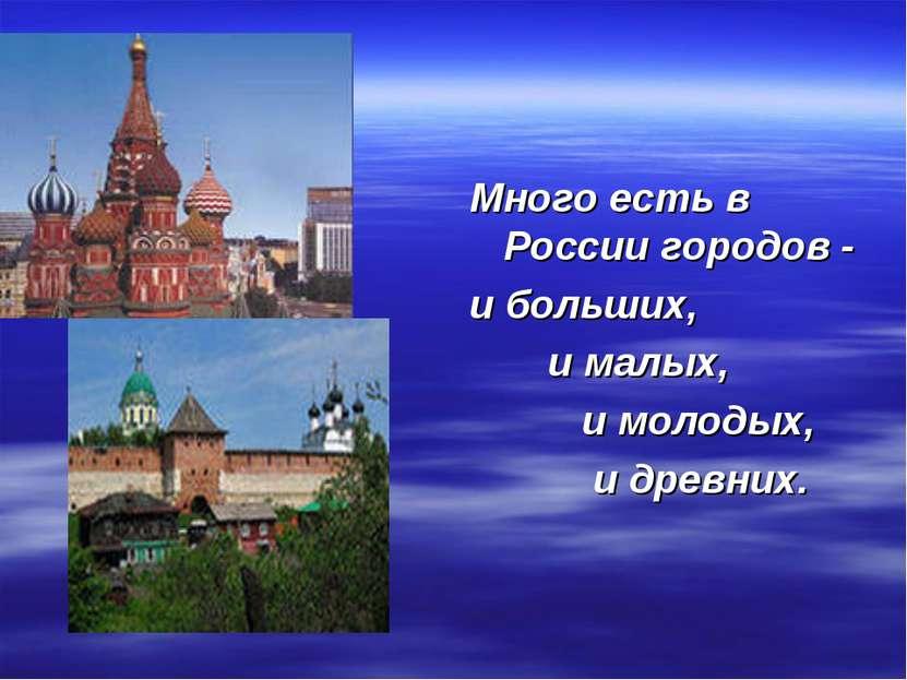 Много есть в России городов - и больших, и малых, и молодых, и древних.