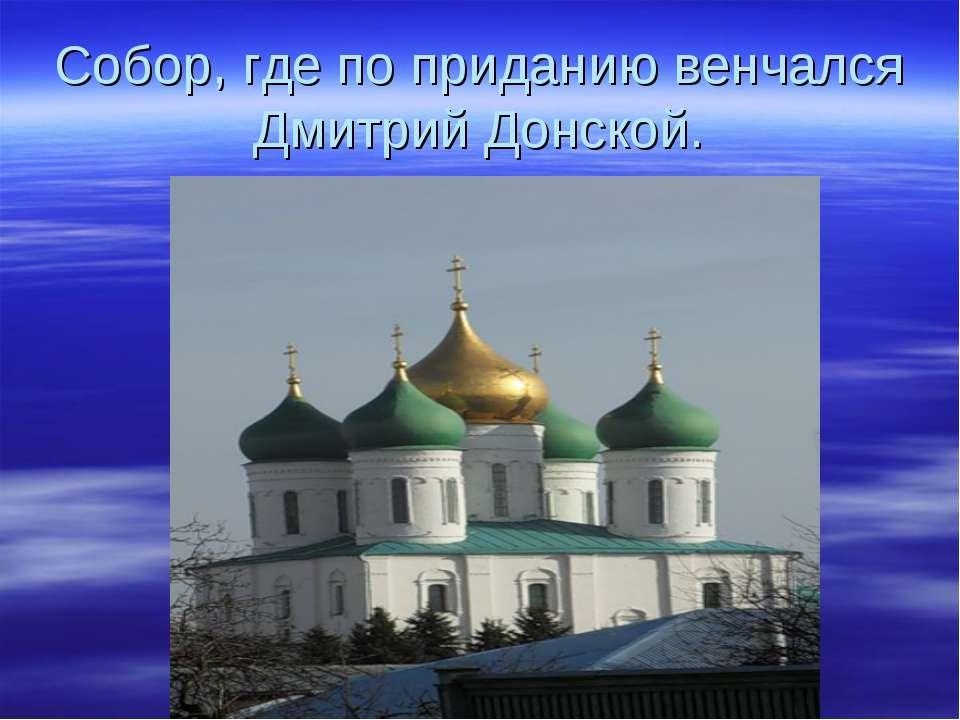 Собор, где по приданию венчался Дмитрий Донской.