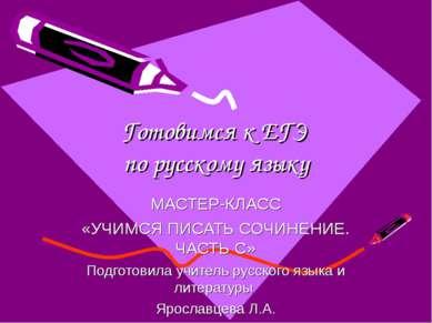Готовимся к ЕГЭ по русскому языку МАСТЕР-КЛАСС «УЧИМСЯ ПИСАТЬ СОЧИНЕНИЕ. ЧАСТ...
