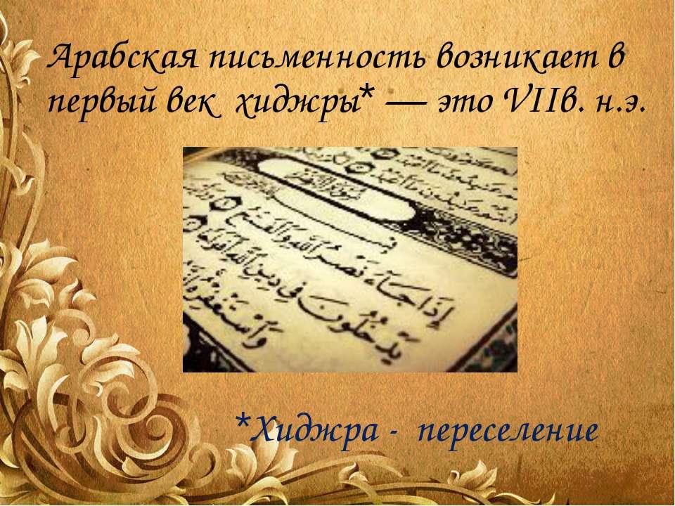 Арабская письменность возникает в первый век хиджры* — это VIIв. н.э. *Хиджра...