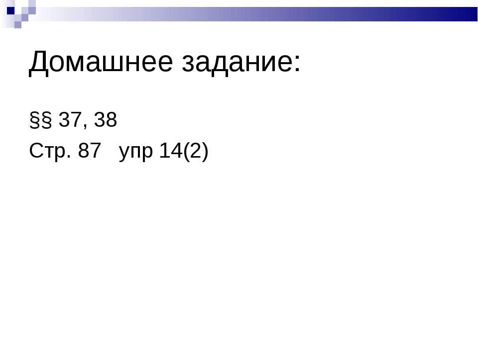 Домашнее задание: §§ 37, 38 Стр. 87 упр 14(2)