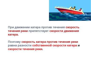 При движении катера против течения скорость течения реки препятствует скорост...