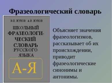 Фразеологический словарь Объясняет значения фразеологизмов, рассказывает об и...