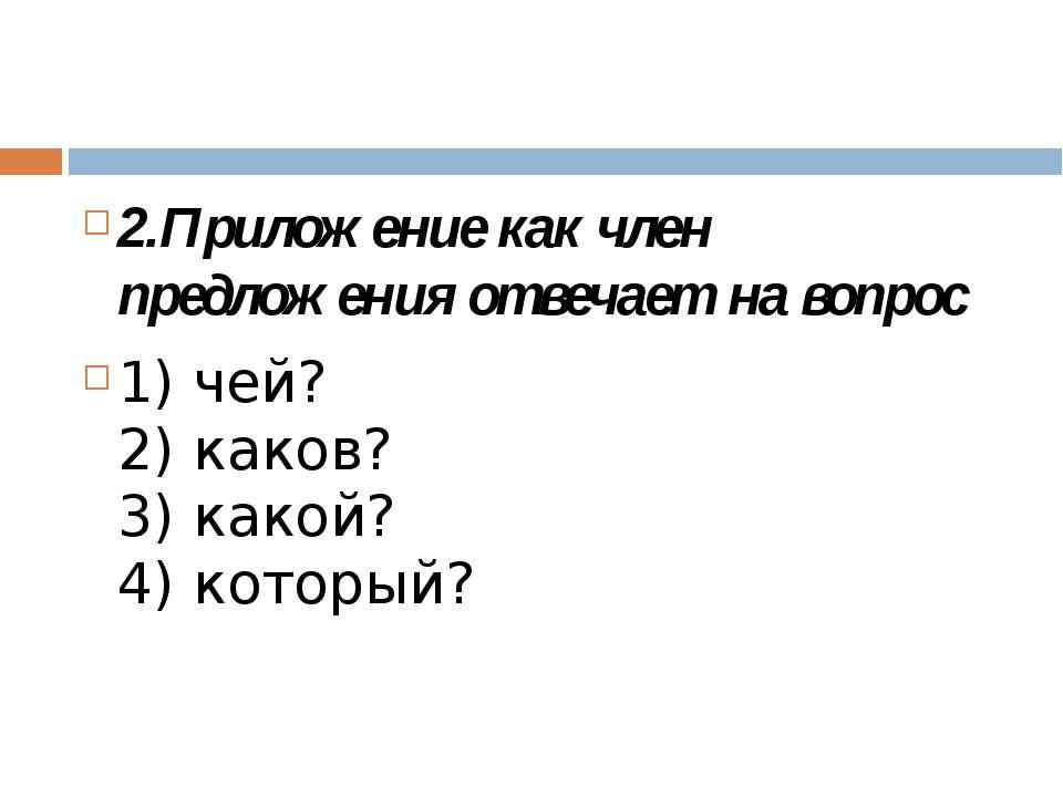 2.Приложение как член предложения отвечает на вопрос 1) чей? 2) каков? 3) как...
