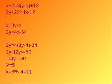 х+2=3(у-5)+13 2у+22=4х-12 х=3у-4 2у=4х-34 2у=4(3у-4)-34 2у-12у=-50 -10у=-50 У...