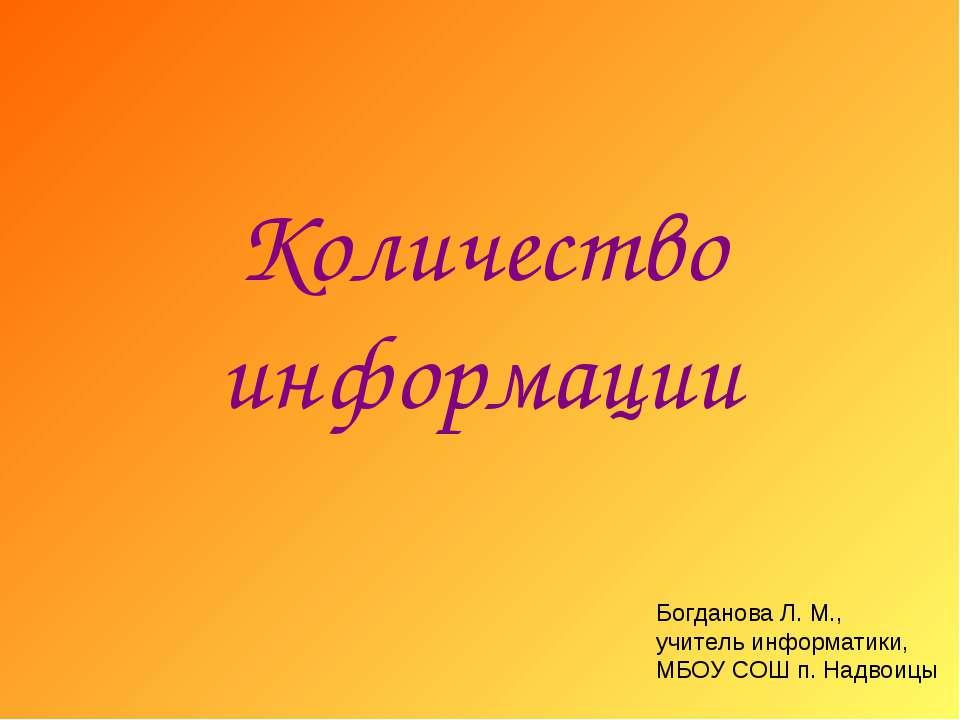 Количество информации Богданова Л. М., учитель информатики, МБОУ СОШ п. Надвоицы