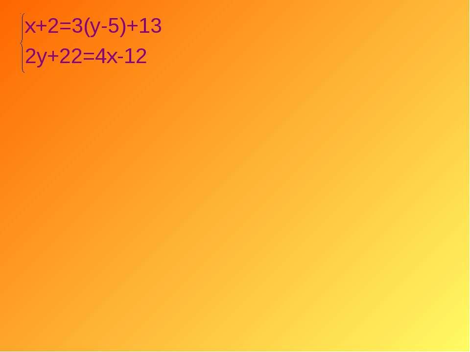 х+2=3(у-5)+13 2у+22=4х-12