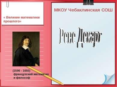МКОУ Чебаклинская СОШ « Великие математики прошлого» (1596 - 1650) французски...