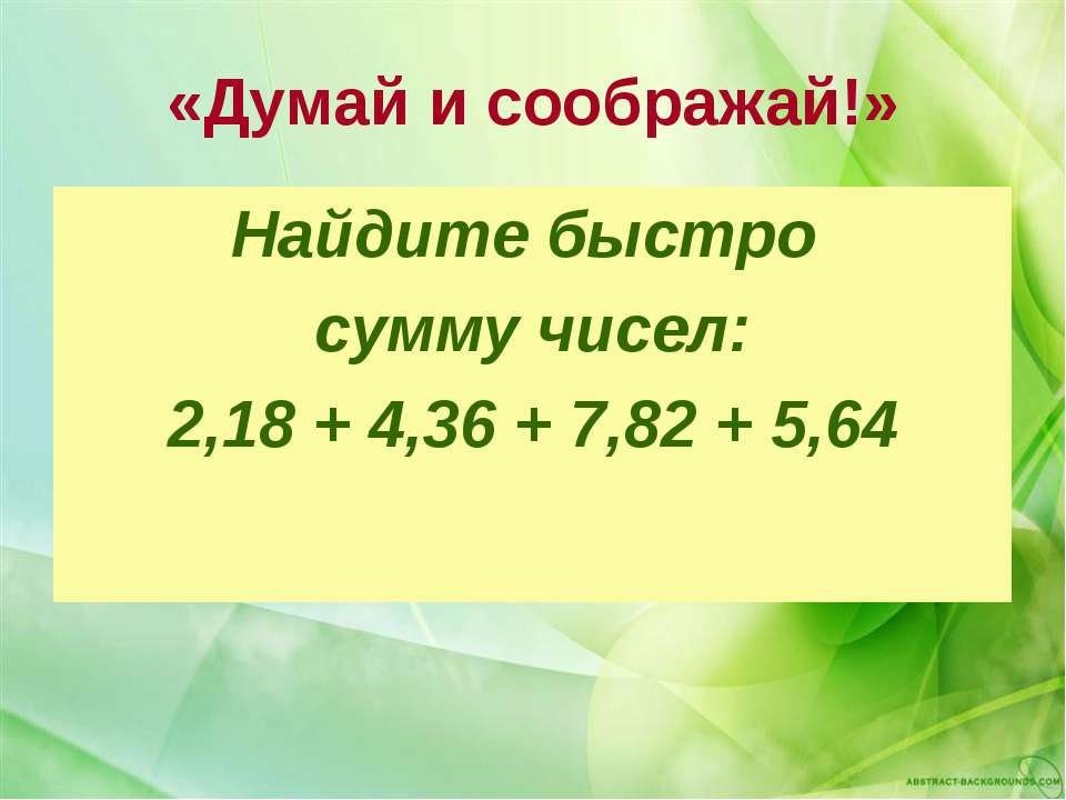 «Думай и соображай!» Найдите быстро сумму чисел: 2,18 + 4,36 + 7,82 + 5,64