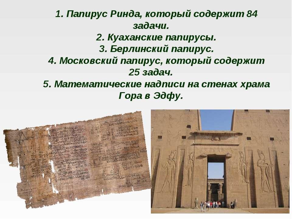 1. Папирус Ринда, который содержит 84 задачи. 2. Куаханские папирусы. 3. Берл...