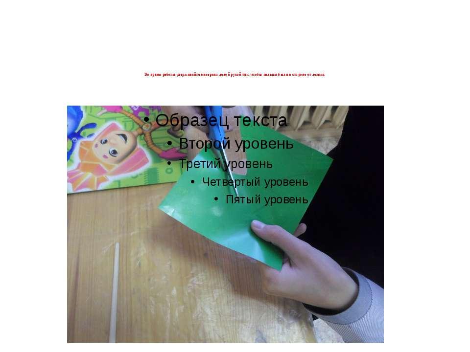 Во время работы удерживайте материал левой рукой так, чтобы пальцы были в сто...