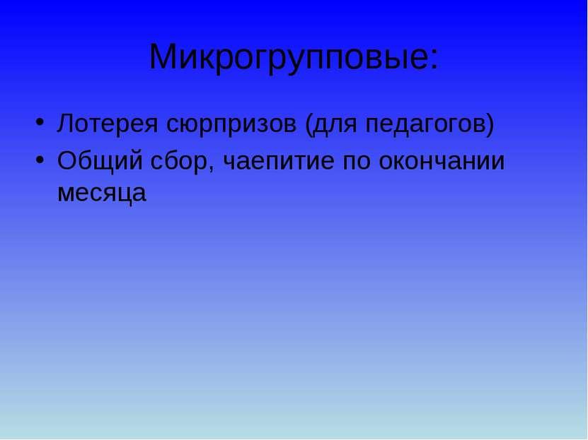 Микрогрупповые: Лотерея сюрпризов (для педагогов) Общий сбор, чаепитие по око...