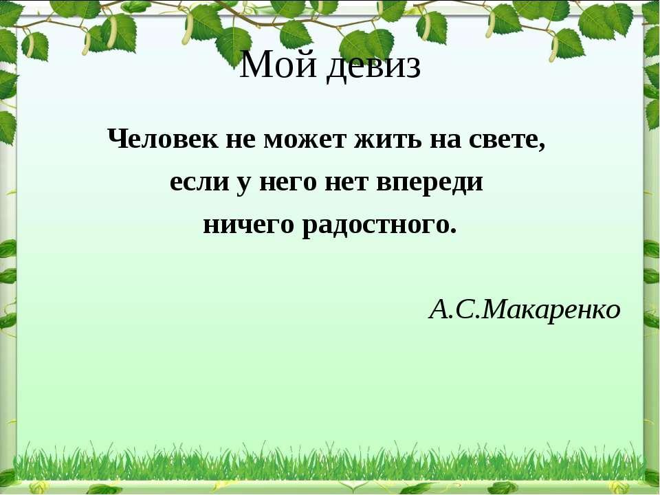 Мой девиз Человек не может жить на свете, если у него нет впереди ничего радо...