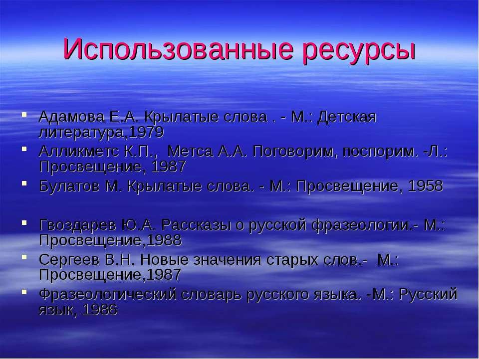 Использованные ресурсы Адамова Е.А. Крылатые слова . - М.: Детская литература...