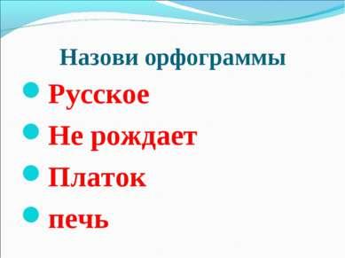 Назови орфограммы Русское Не рождает Платок печь
