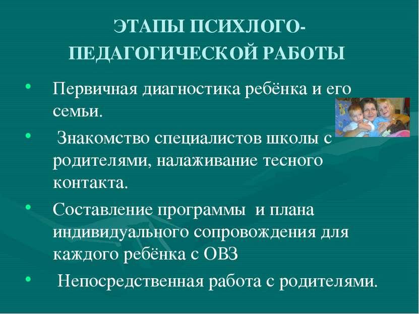 ЭТАПЫ ПСИХЛОГО-ПЕДАГОГИЧЕСКОЙ РАБОТЫ Первичная диагностика ребёнка и его семь...