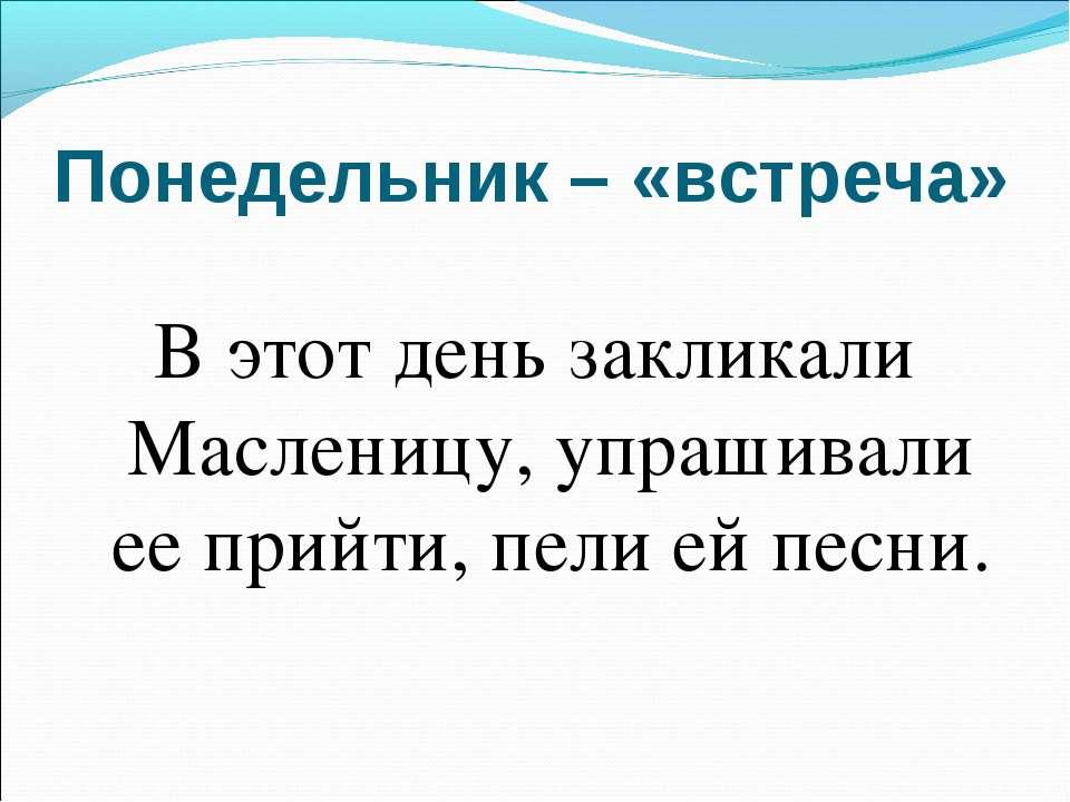 Понедельник – «встреча» В этот день закликали Масленицу, упрашивали ее прийти...