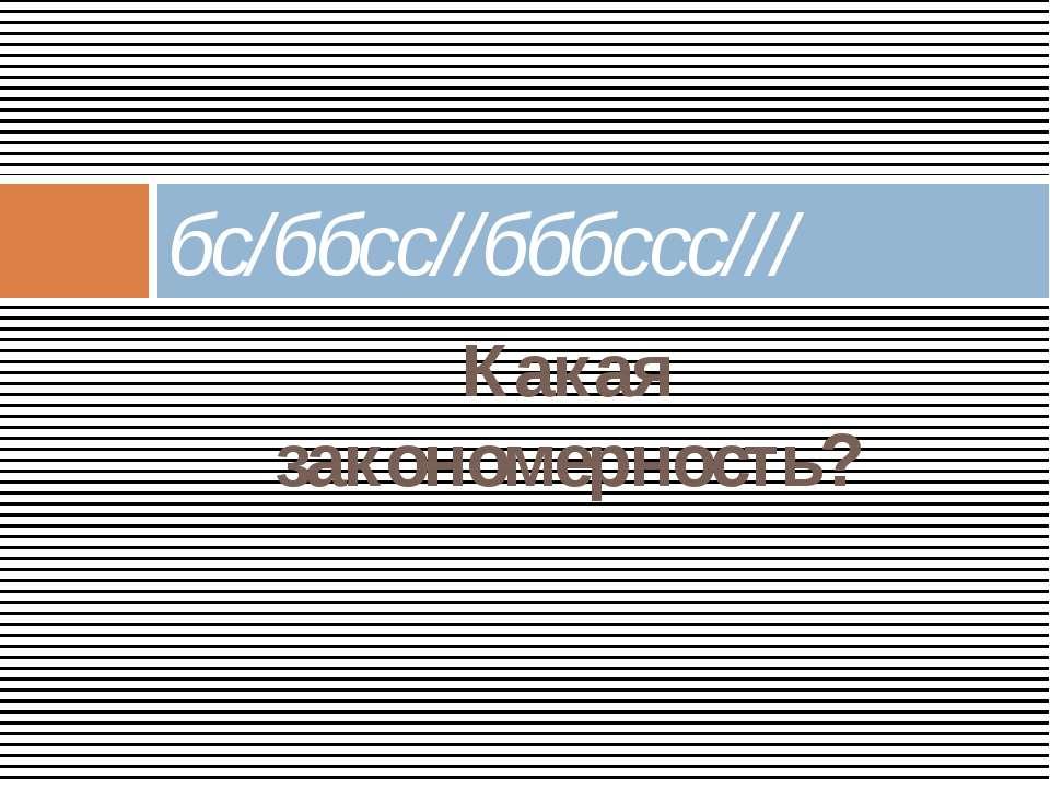 Какая закономерность? бс/ббсс//бббссс///