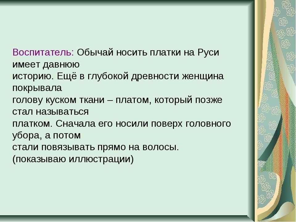 Воспитатель: Обычай носить платки на Руси имеет давнюю историю. Ещё в глубоко...