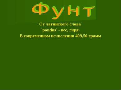 От латинского слова 'pondus' - вес, гиря. В современном исчислении 409,50 грамм