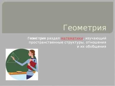 Геометрия Геоме трияразделматематики, изучающий пространственные структуры,...
