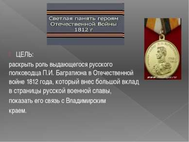 ЦЕЛЬ: раскрыть роль выдающегося русского полководца П.И. Багратиона в Отечест...