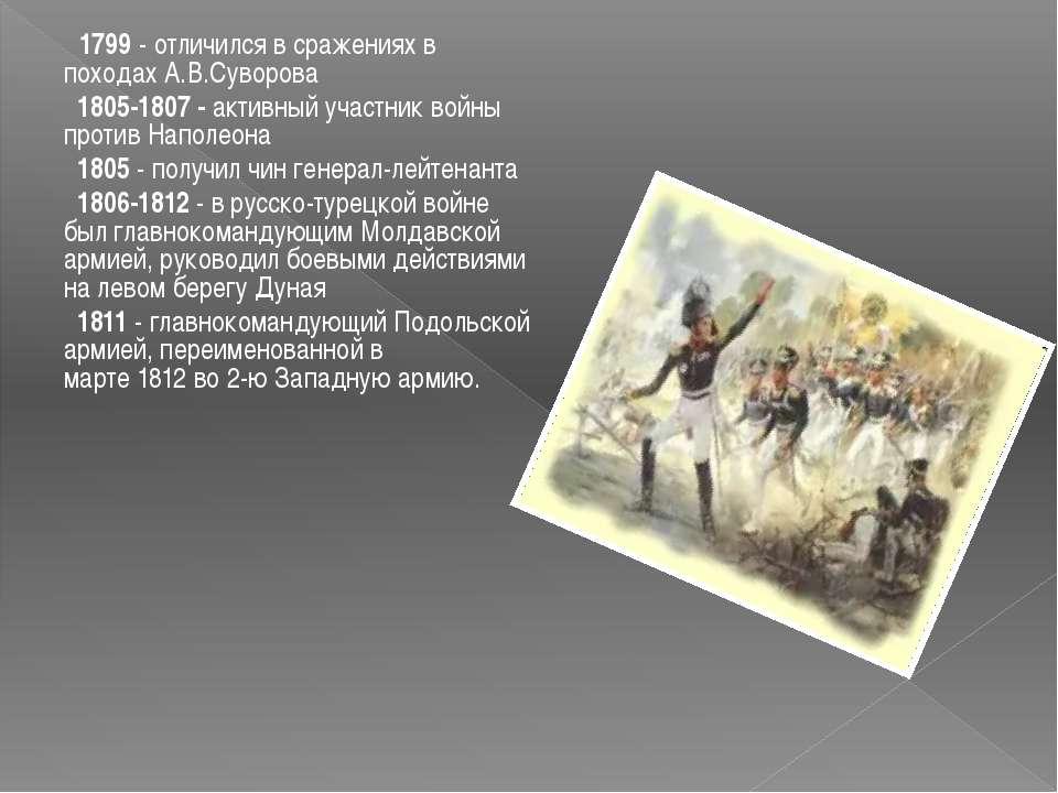 1799 - отличился в сраженияхв походах А.В.Суворова 1805-1807 - активный учас...