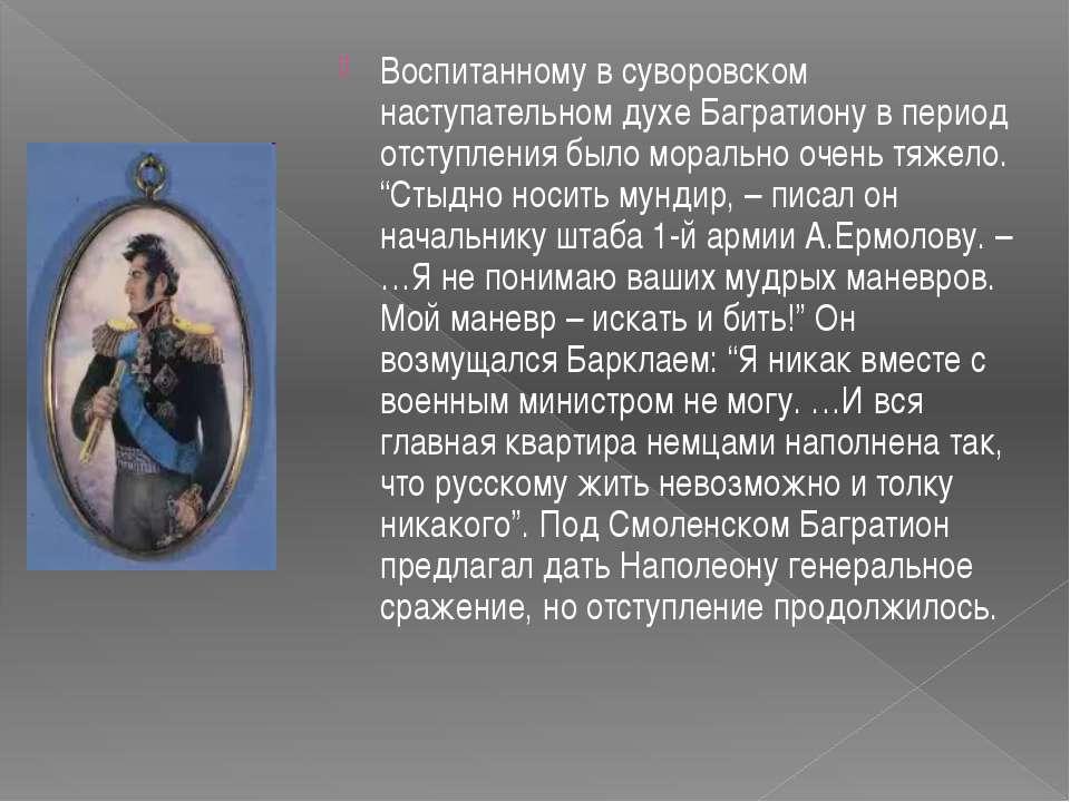 Воспитанному в суворовском наступательном духе Багратиону в период отступлени...