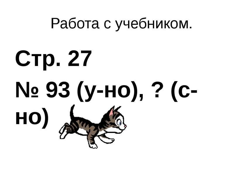 Работа с учебником. Стр. 27 № 93 (у-но), ? (с-но)