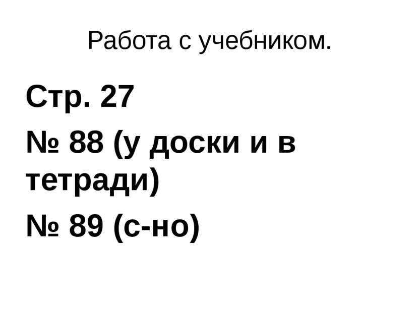 Работа с учебником. Стр. 27 № 88 (у доски и в тетради) № 89 (с-но)