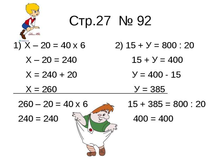 Стр.27 № 92 Х – 20 = 40 х 6 2) 15 + У = 800 : 20 Х – 20 = 240 15 + У = 400 Х ...