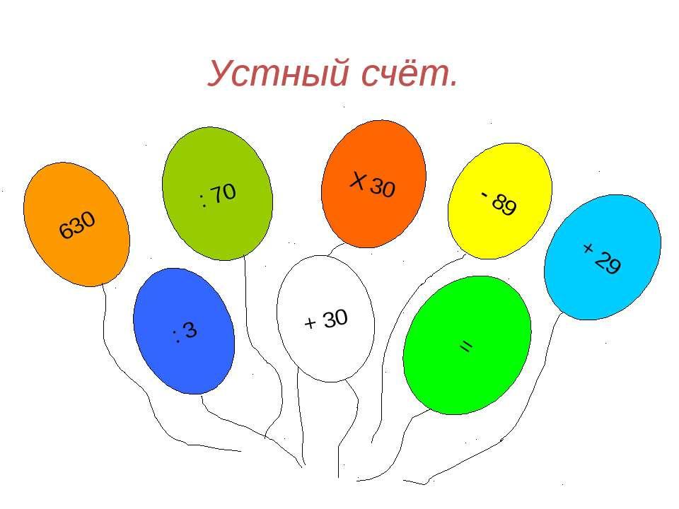 Устный счёт. 630 Х 30 + 29 : 70 - 89 : 3 = + 30