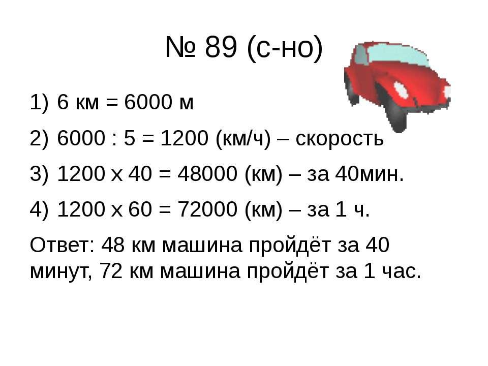 № 89 (с-но) 6 км = 6000 м 6000 : 5 = 1200 (км/ч) – скорость 1200 х 40 = 48000...