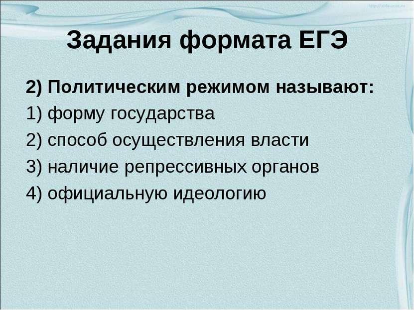 Задания формата ЕГЭ 2) Политическим режимом называют: 1) форму государства 2)...