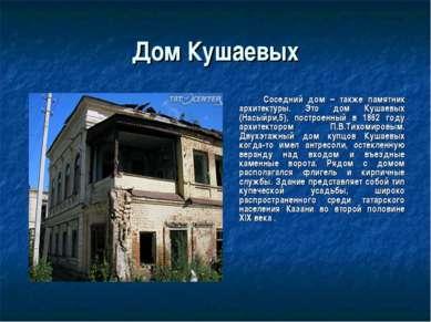 Дом Кушаевых Соседний дом – также памятник архитектуры. Это дом Кушаевых (Нас...