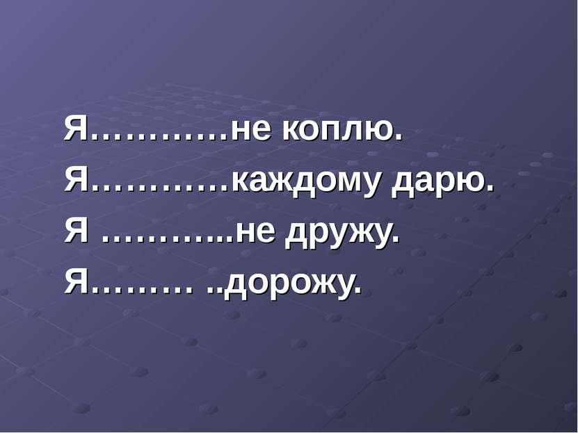 Я…………не коплю. Я…………каждому дарю. Я ………...не дружу. Я……… ..дорожу.