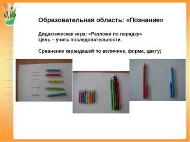 Образовательная область: «Познание» Дидактическая игра: «Разложи по порядку» ...