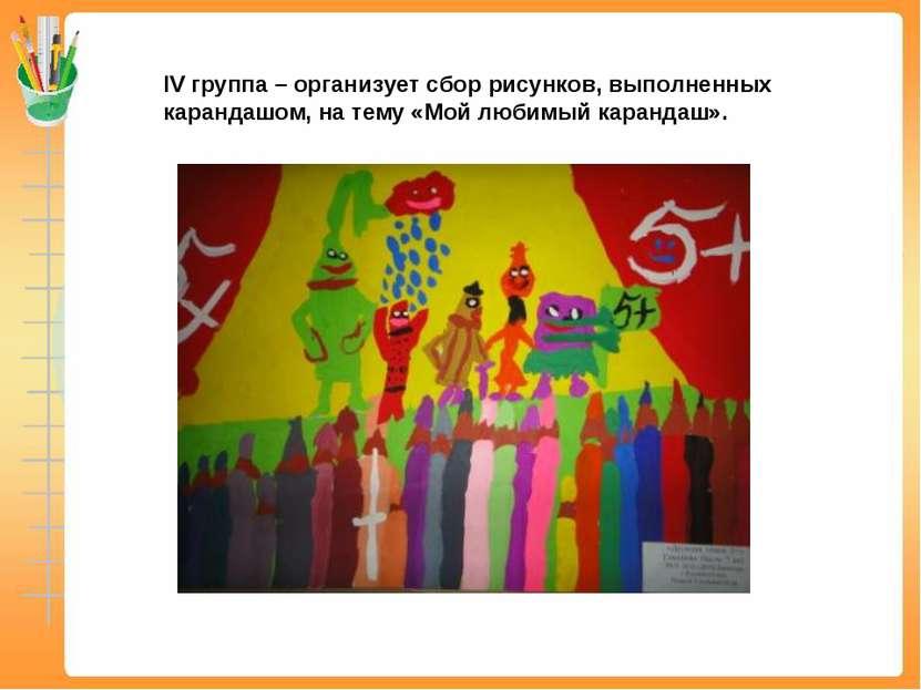 IV группа – организует сбор рисунков, выполненных карандашом, на тему «Мой лю...