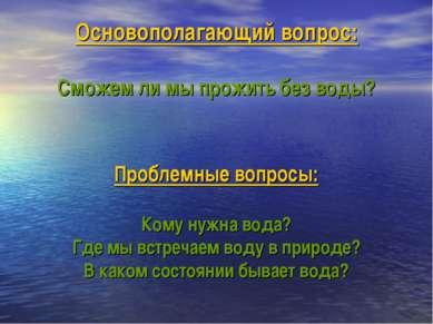Основополагающий вопрос: Сможем ли мы прожить без воды? Проблемные вопросы: К...