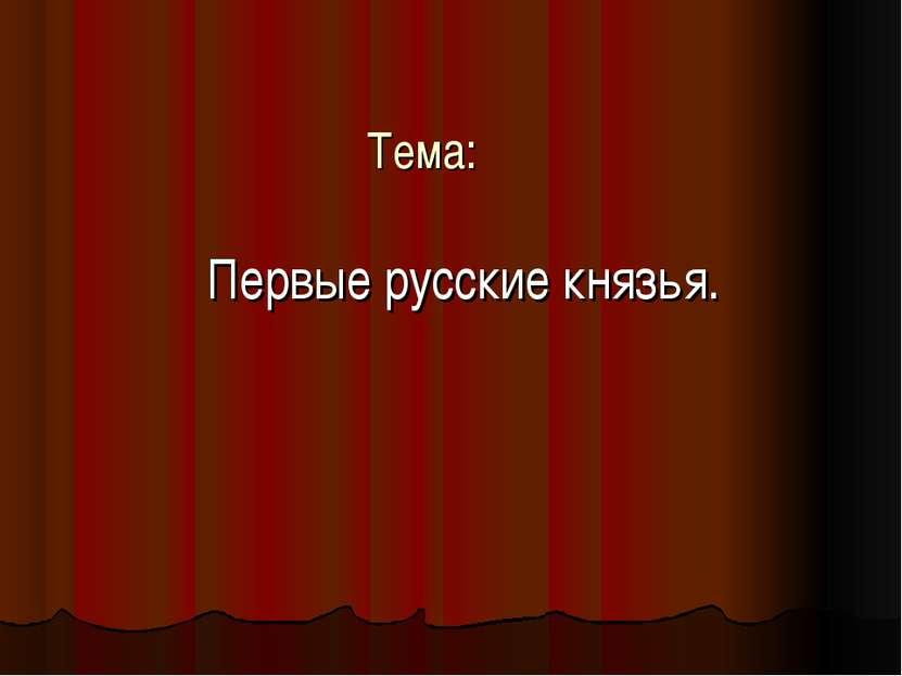 Тема: Первые русские князья.