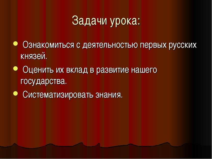 Задачи урока: Ознакомиться с деятельностью первых русских князей. Оценить их ...