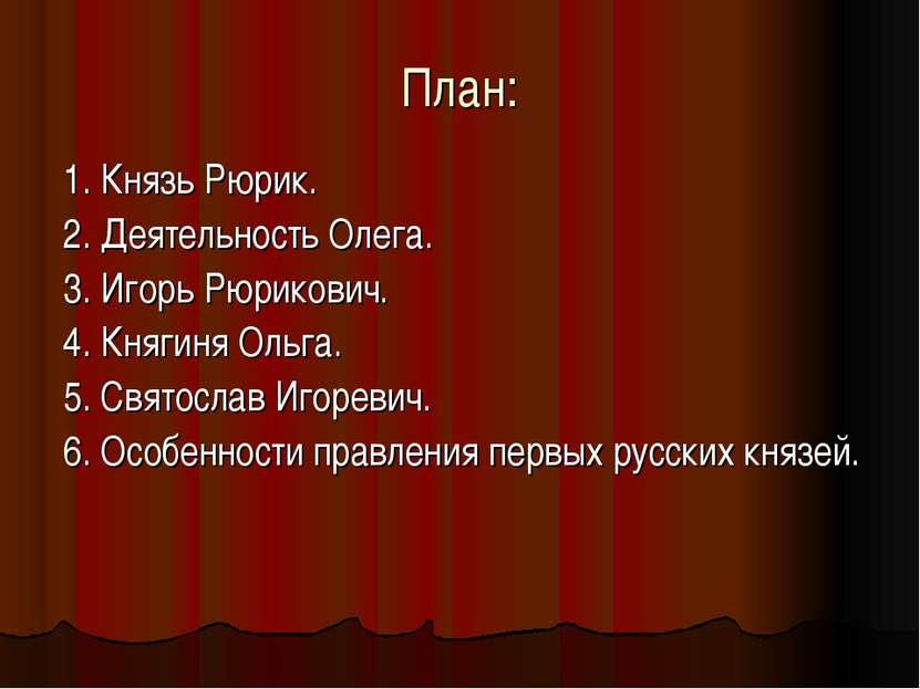 План: 1. Князь Рюрик. 2. Деятельность Олега. 3. Игорь Рюрикович. 4. Княгиня О...