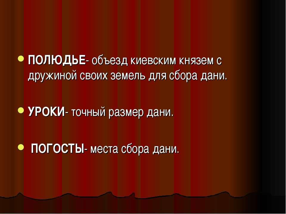 ПОЛЮДЬЕ- объезд киевским князем с дружиной своих земель для сбора дани. УРОКИ...